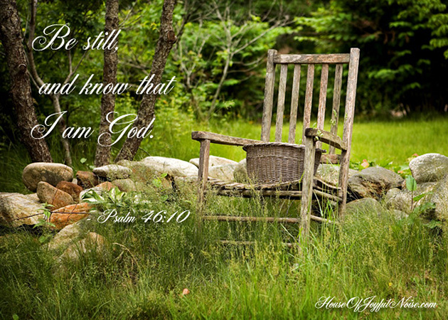Psalm 46:10 Be still and know that I am God.